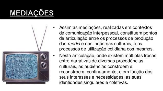 • Assim as mediações, realizadas em contextos de comunicação interpessoal, constituem pontos de articulação entre os proce...