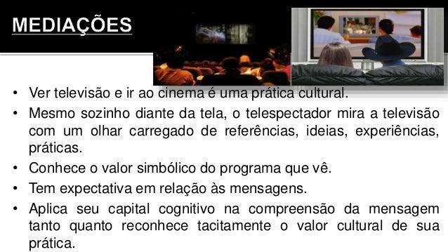 • Ver televisão e ir ao cinema é uma prática cultural. • Mesmo sozinho diante da tela, o telespectador mira a televisão co...