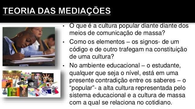 • O que é a cultura popular diante diante dos meios de comunicação de massa? • Como os elementos – os signos- de um código...