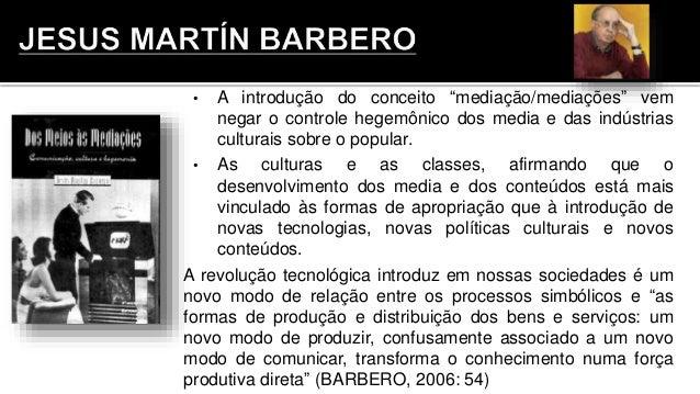 """• A introdução do conceito """"mediação/mediações"""" vem negar o controle hegemônico dos media e das indústrias culturais sobre..."""