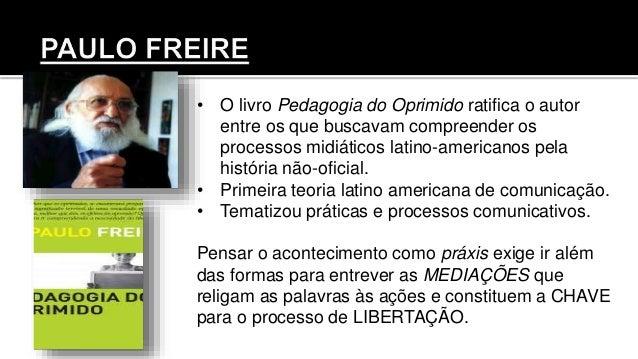 • O livro Pedagogia do Oprimido ratifica o autor entre os que buscavam compreender os processos midiáticos latino-american...