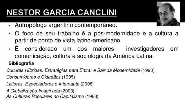 • Antropólogo argentino contemporâneo. • O foco de seu trabalho é a pós-modernidade e a cultura a partir de ponto de vista...