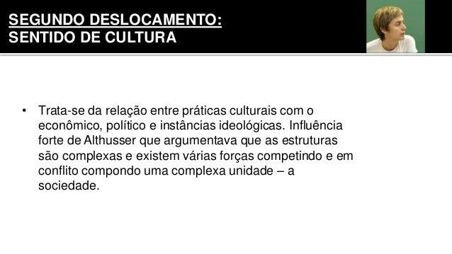• Trata-se da relação entre práticas culturais com o econômico, político e instâncias ideológicas. Influência forte de Alt...