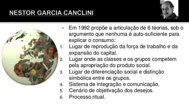 • Em 1992 propõe a articulação de 6 teorias, sob o argumento que nenhuma é auto-suficiente para explicar o consumo: 1. Lug...