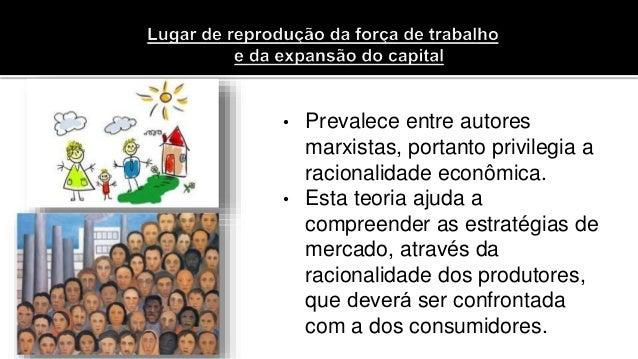 • Prevalece entre autores marxistas, portanto privilegia a racionalidade econômica. • Esta teoria ajuda a compreender as e...