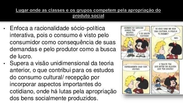 • Enfoca a racionalidade sócio-política interativa, pois o consumo é visto pelo consumidor como consequência de suas dema...