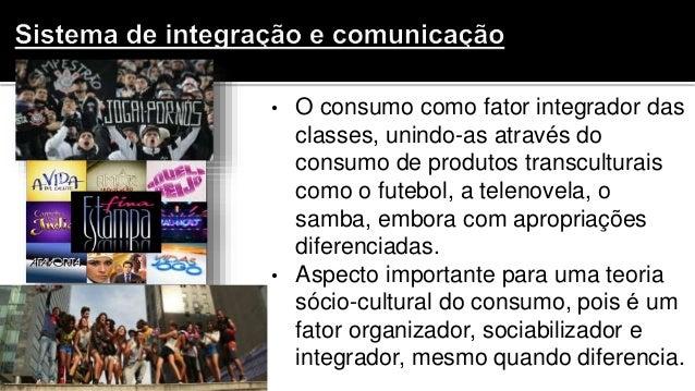 • O consumo como fator integrador das classes, unindo-as através do consumo de produtos transculturais como o futebol, a t...