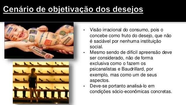 • Visão irracional do consumo, pois o concebe como fruto do desejo, que não é saciável por nenhuma instituição social. • M...