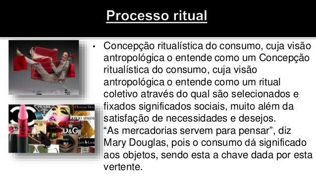 • Concepção ritualística do consumo, cuja visão antropológica o entende como um Concepção ritualística do consumo, cuja vi...