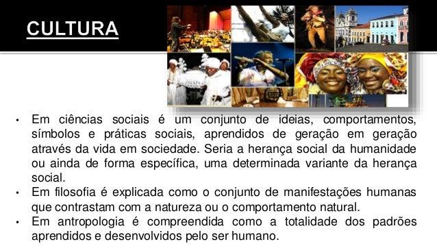 • Em ciências sociais é um conjunto de ideias, comportamentos, símbolos e práticas sociais, aprendidos de geração em geraç...