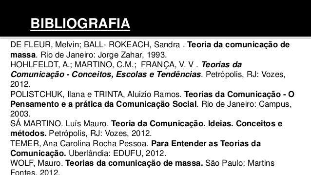 DE FLEUR, Melvin; BALL- ROKEACH, Sandra . Teoria da comunicação de massa. Rio de Janeiro: Jorge Zahar, 1993. HOHLFELDT, A....
