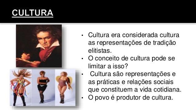 • Cultura era considerada cultura as representações de tradição elitistas. • O conceito de cultura pode se limitar a isso?...