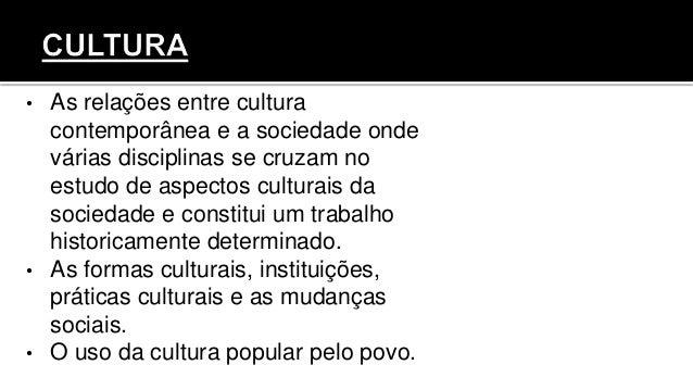 • As relações entre cultura contemporânea e a sociedade onde várias disciplinas se cruzam no estudo de aspectos culturais ...