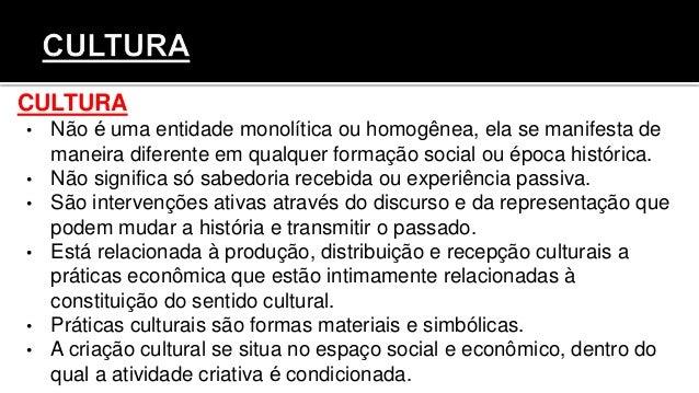CULTURA • Não é uma entidade monolítica ou homogênea, ela se manifesta de maneira diferente em qualquer formação social o...