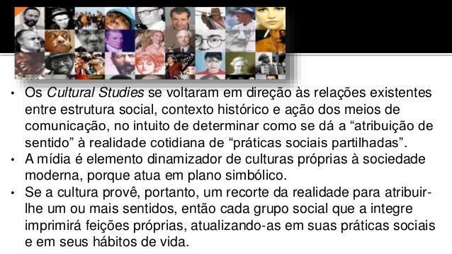 • Os Cultural Studies se voltaram em direção às relações existentes entre estrutura social, contexto histórico e ação dos ...