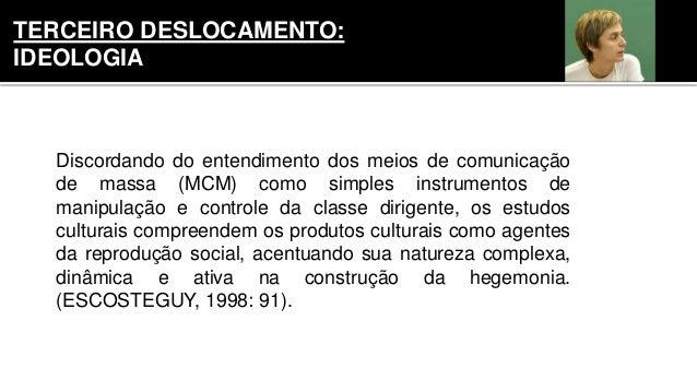 Discordando do entendimento dos meios de comunicação de massa (MCM) como simples instrumentos de manipulação e controle da...