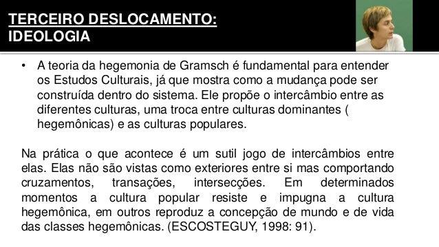 • A teoria da hegemonia de Gramsch é fundamental para entender os Estudos Culturais, já que mostra como a mudança pode ser...