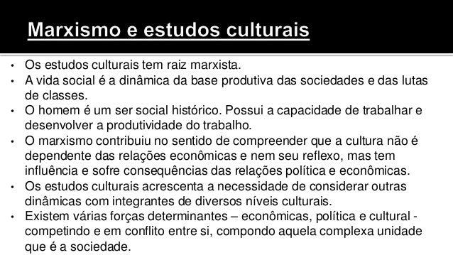 • Os estudos culturais tem raiz marxista. • A vida social é a dinâmica da base produtiva das sociedades e das lutas de cla...
