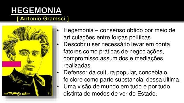 • Hegemonia – consenso obtido por meio de articulações entre forças políticas. • Descobriu ser necessário levar em conta f...