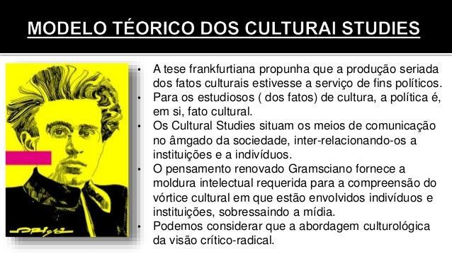 • A tese frankfurtiana propunha que a produção seriada dos fatos culturais estivesse a serviço de fins políticos. • Para o...