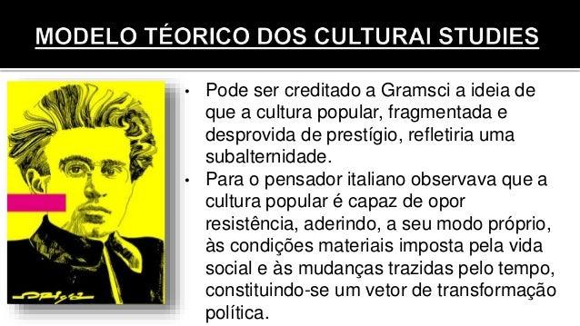 • Pode ser creditado a Gramsci a ideia de que a cultura popular, fragmentada e desprovida de prestígio, refletiria uma sub...