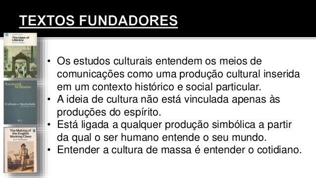 • Os estudos culturais entendem os meios de comunicações como uma produção cultural inserida em um contexto histórico e so...