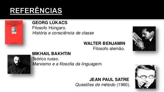 GEORG LÚKACS Filosofo Húngaro. História e consciência de classe WALTER BENJAMIN Filosofo alemão. MIKHAIL BAKHTIN Teórico r...