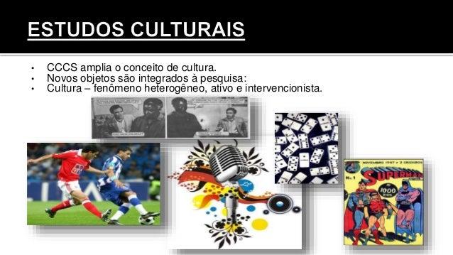 • CCCS amplia o conceito de cultura. • Novos objetos são integrados à pesquisa: • Cultura – fenômeno heterogêneo, ativo e ...