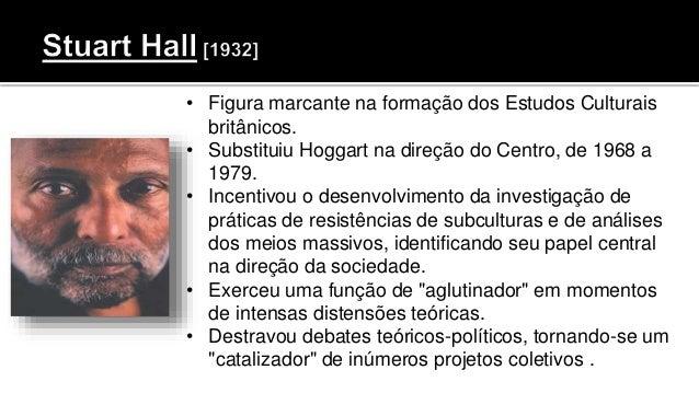 • Figura marcante na formação dos Estudos Culturais britânicos. • Substituiu Hoggart na direção do Centro, de 1968 a 1979....
