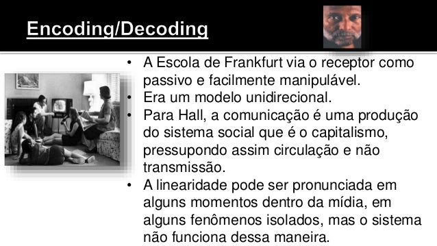 • A Escola de Frankfurt via o receptor como passivo e facilmente manipulável. • Era um modelo unidirecional. • Para Hall, ...