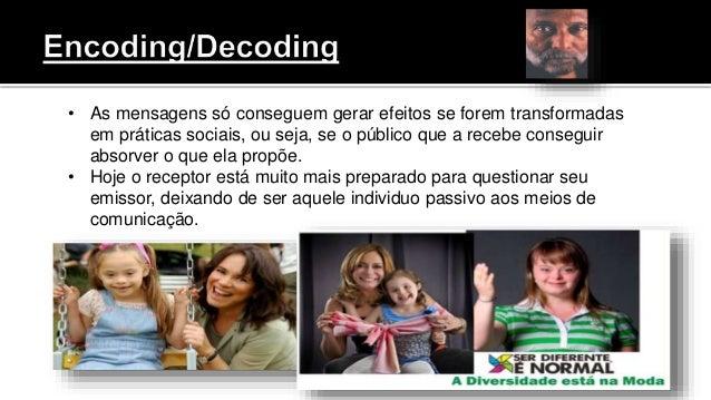 • As mensagens só conseguem gerar efeitos se forem transformadas em práticas sociais, ou seja, se o público que a recebe c...
