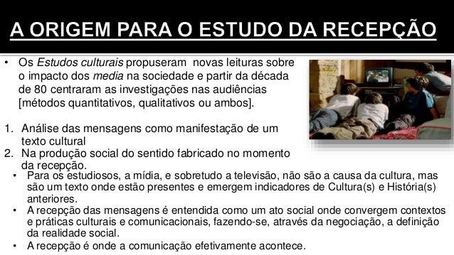 • Para os estudiosos, a mídia, e sobretudo a televisão, não são a causa da cultura, mas são um texto onde estão presentes ...
