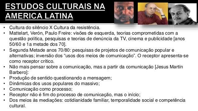 • Cultura do silêncio X Cultura da resistência. • Mattelart, Verón, Paulo Freire: visões de esquerda, teorias comprometi...