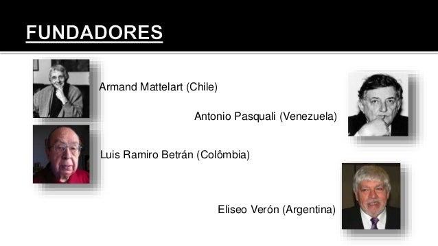 Armand Mattelart (Chile) Antonio Pasquali (Venezuela) Luis Ramiro Betrán (Colômbia) Eliseo Verón (Argentina)