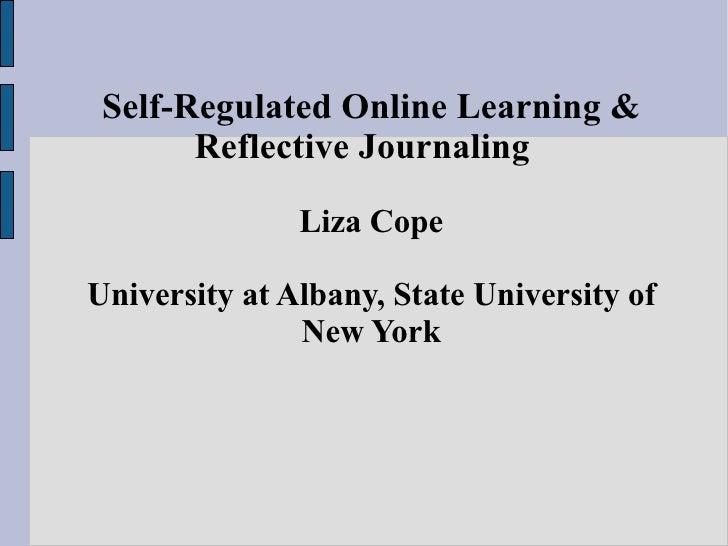 Self-Regulated Online Learning & Reflective Journaling  Liza Cope University at Albany, State University of New York