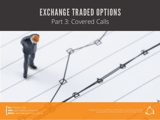 EXCHANGE TRADED OPTIONS Part 3: Covered Calls TradersCircle Pty Ltd, ABN 65 120 660 497 is a corporate authorised represen...
