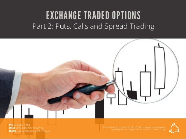 EXCHANGE TRADED OPTIONS Part 2: Puts, Calls and Spread Trading TradersCircle Pty Ltd, ABN 65 120 660 497 is a corporate au...