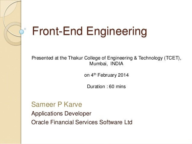 Front-End Engineering Presented at the Thakur College of Engineering & Technology (TCET), Mumbai, INDIA on 4th February 20...