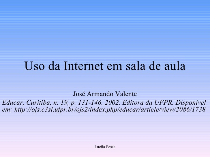 Uso da Internet em sala de aula José Armando Valente Educar, Curitiba, n. 19, p. 131-146. 2002. Editora da UFPR. Disponíve...