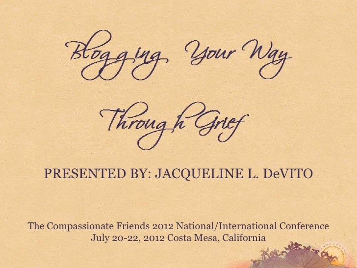 PRESENTED BY: JACQUELINE L. DeVITOThe Compassionate Friends 2012 National/International Conference            July 20-22, ...