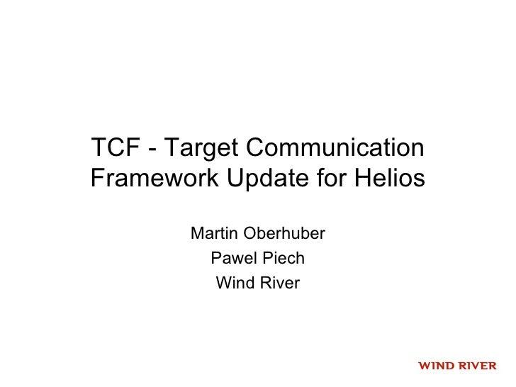 TCF - Target Communication Framework Update for Helios          Martin Oberhuber           Pawel Piech           Wind River
