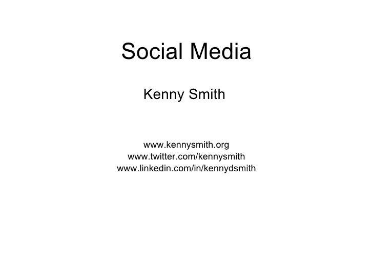 Social Media <ul><li>Kenny Smith  </li></ul><ul><li>www.kennysmith.org </li></ul><ul><li>www.twitter.com/kennysmith </li><...