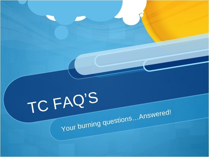 TC FAQ'S Your burning questions…Answered!