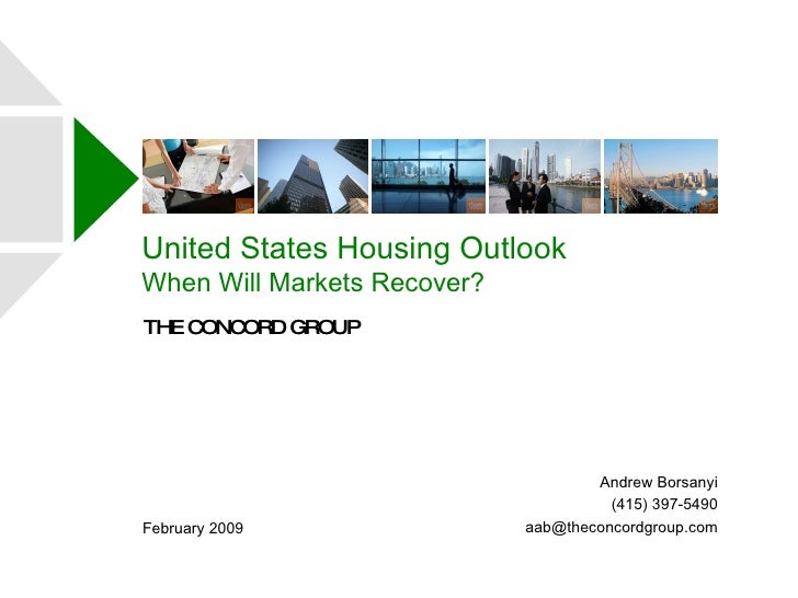 United States Housing Outlook When Will Markets Recover? THE CONCORD GROUP February 2009 Andrew Borsanyi (415) 397-5490 [e...