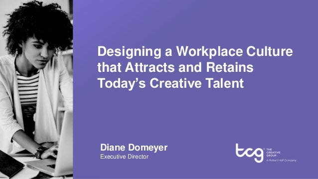 Designing a Workplace Culture that Attracts and Retains Today's Creative Talent Diane Domeyer Executive Director