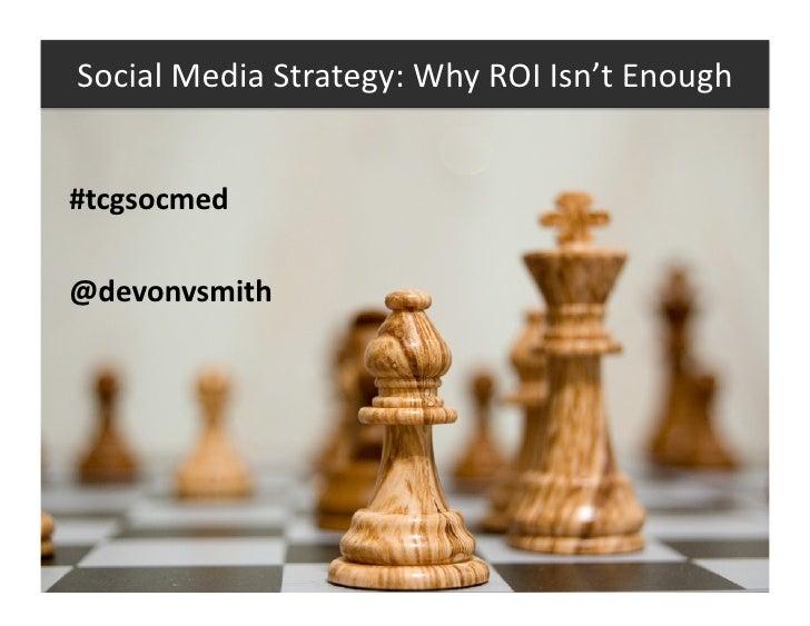 SocialMediaStrategy:WhyROIIsn'tEnough   #tcgsocmed  @devonvsmith