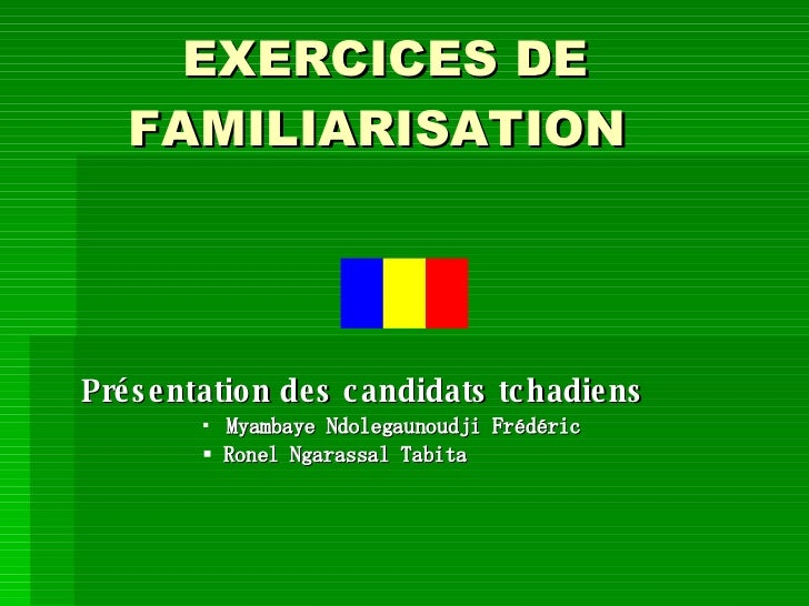 EXERCICES DE FAMILIARISATION  <ul><li>Présentation des candidats tchadiens </li></ul><ul><ul><ul><ul><li>Myambaye Ndolegau...