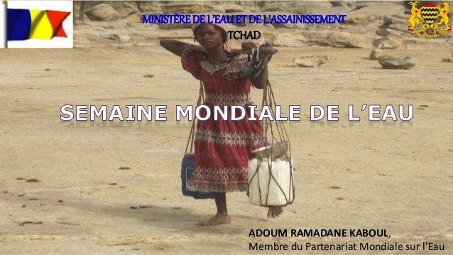 ADOUM RAMADANE KABOUL, Membre du Partenariat Mondiale sur l'Eau MINISTÈREDE L'EAUET DE L'ASSAINISSEMENT TCHAD