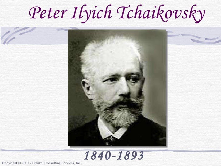 Peter Ilyich Tchaikovsky 1840-1893 Copyright © 2005 - Frankel Consulting Services, Inc.