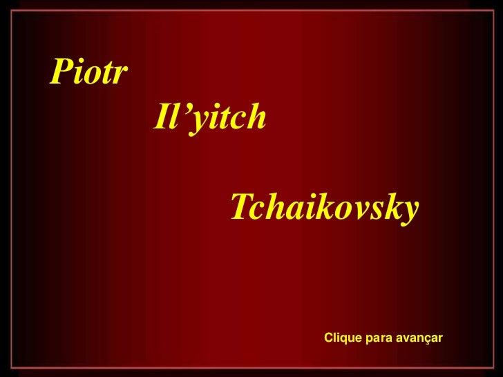 Piotr        Il'yitch             Tchaikovsky                   Clique para avançar